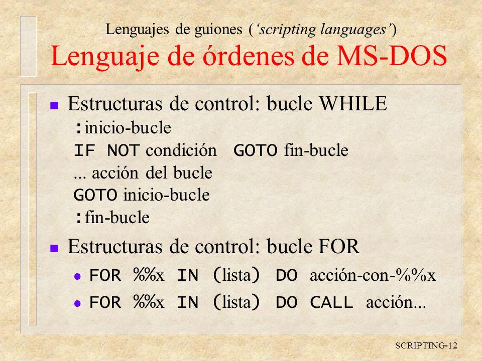Lenguajes de guiones (scripting languages) SCRIPTING-12 Lenguaje de órdenes de MS-DOS n Estructuras de control: bucle WHILE : inicio-bucle IF NOT condición GOTO fin-bucle...