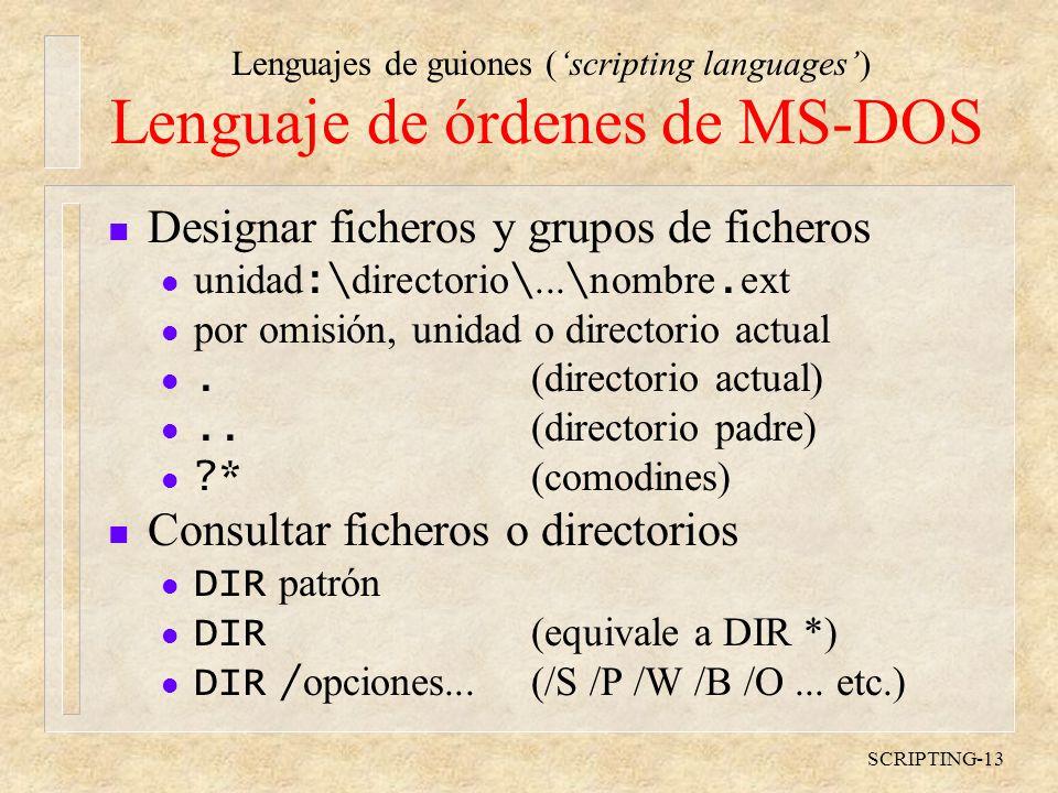 Lenguajes de guiones (scripting languages) SCRIPTING-13 Lenguaje de órdenes de MS-DOS n Designar ficheros y grupos de ficheros unidad :\ directorio \...