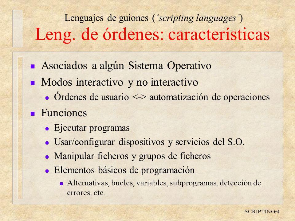 Lenguajes de guiones (scripting languages) SCRIPTING-5 Lenguajes de órdenes: Ejemplos n MS-DOS, Windows l COMMAND.COM, CMD.EXE n UNIX, Linux l sh (Bourne, estándar) l csh, tcsh (C, algo irregular) l ksh (Korn, UNIX de ATT) l bash (Bourne actualizado, Linux)