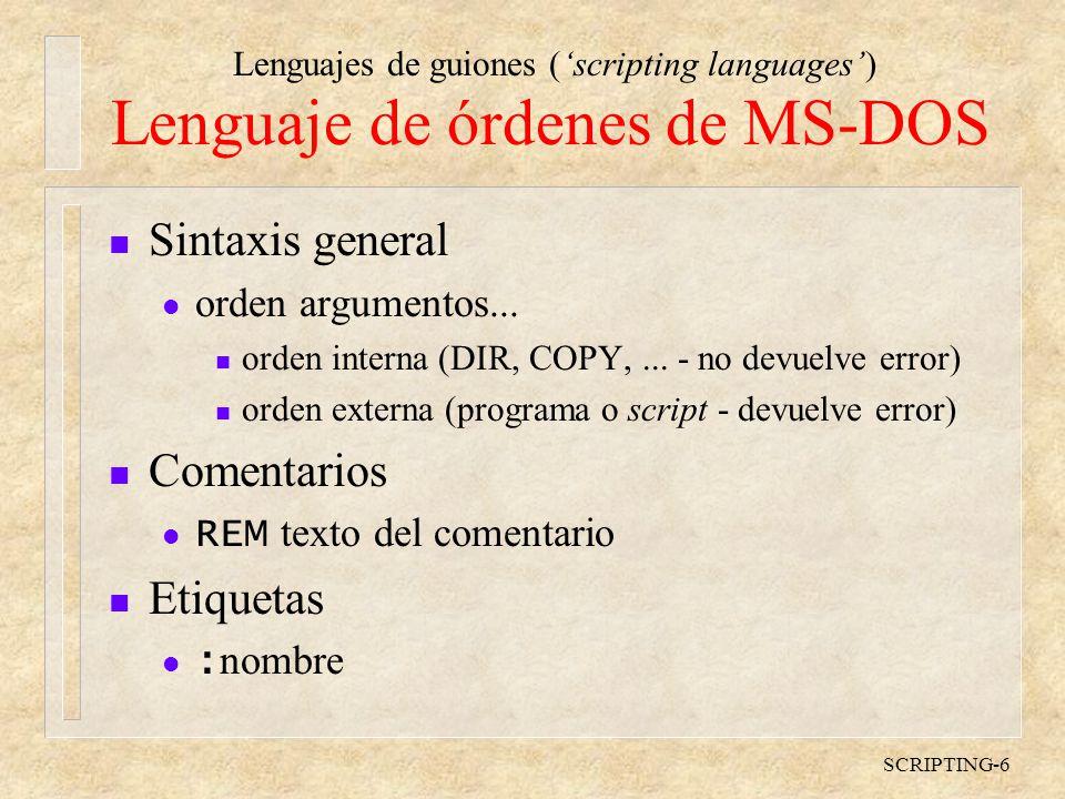 Lenguajes de guiones (scripting languages) SCRIPTING-6 Lenguaje de órdenes de MS-DOS n Sintaxis general l orden argumentos...