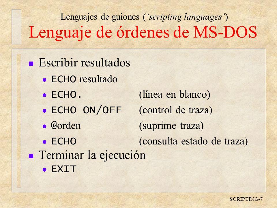Lenguajes de guiones (scripting languages) SCRIPTING-8 Lenguaje de órdenes de MS-DOS n Ejecutar un programa o un fichero de texto con órdenes (script) l nombre argumentos...