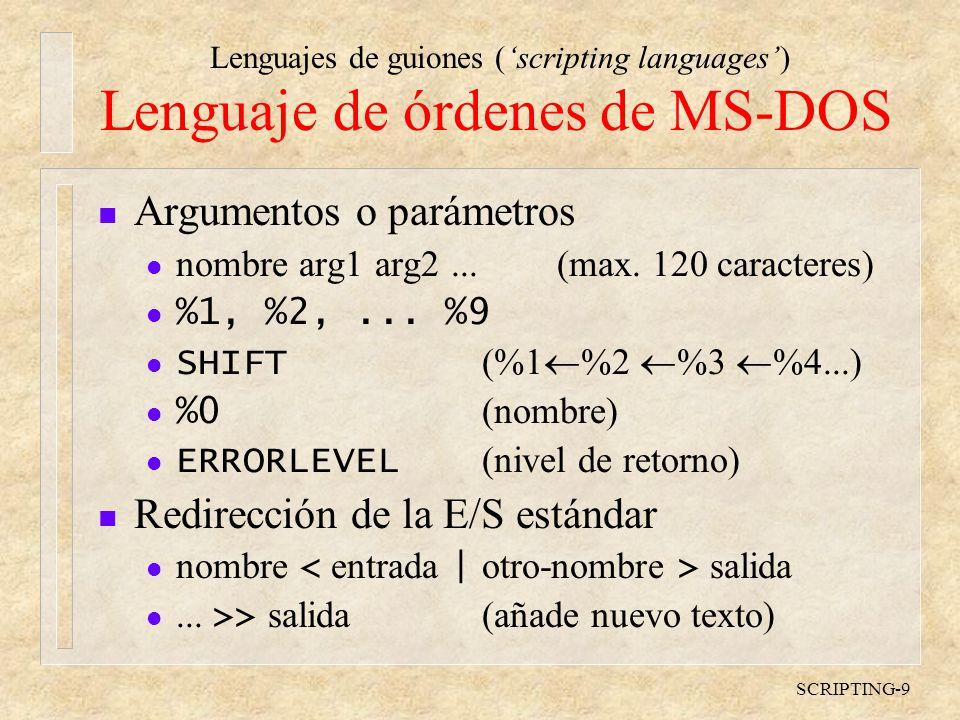 Lenguajes de guiones (scripting languages) SCRIPTING-9 Lenguaje de órdenes de MS-DOS n Argumentos o parámetros l nombre arg1 arg2...