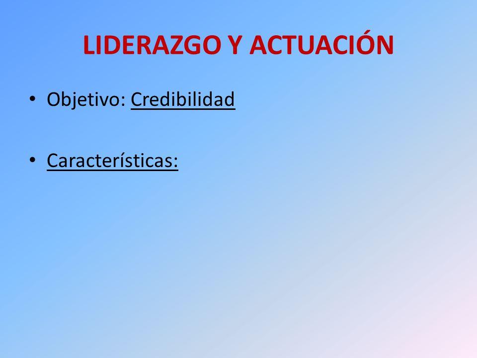 LIDERAZGO Y ACTUACIÓN Objetivo: Credibilidad Características: