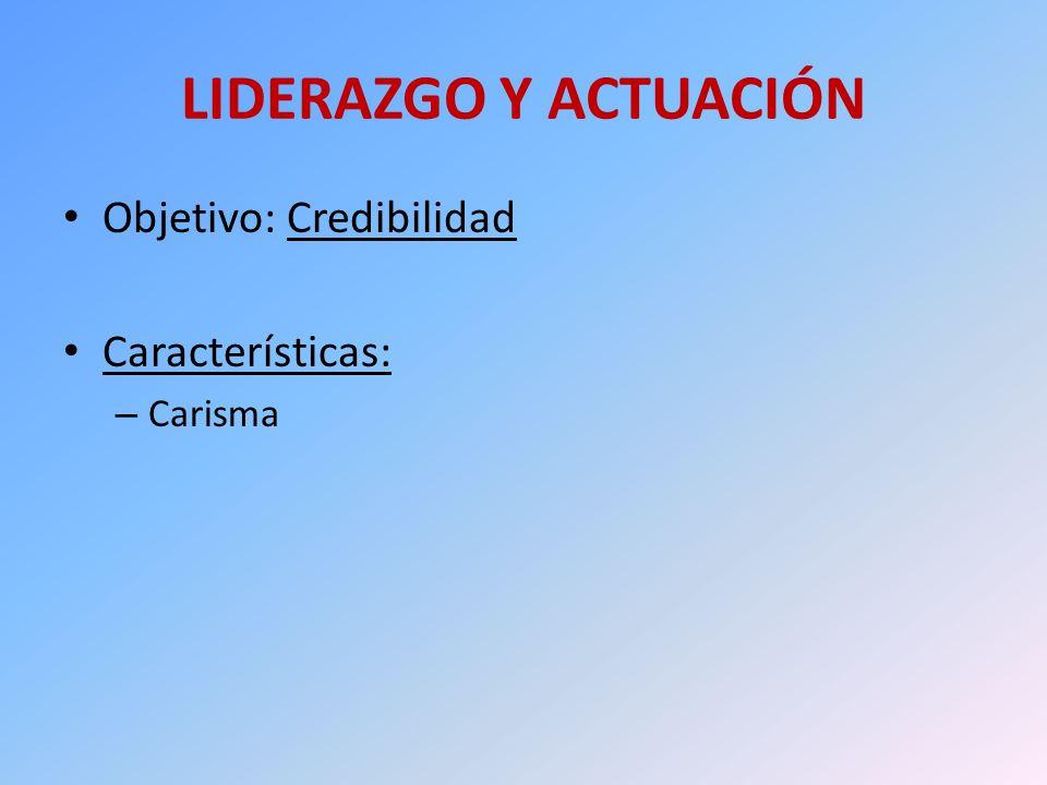 LIDERAZGO Y ACTUACIÓN Objetivo: Credibilidad Características: – Carisma