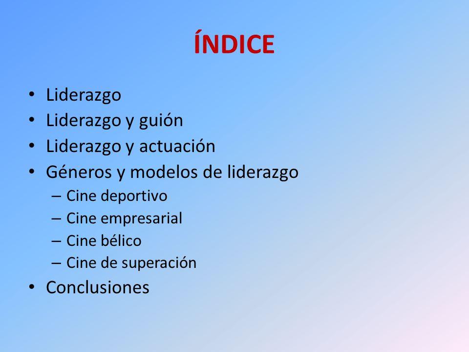 ÍNDICE Liderazgo Liderazgo y guión Liderazgo y actuación Géneros y modelos de liderazgo – Cine deportivo – Cine empresarial – Cine bélico – Cine de su