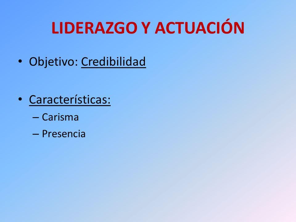 LIDERAZGO Y ACTUACIÓN Objetivo: Credibilidad Características: – Carisma – Presencia