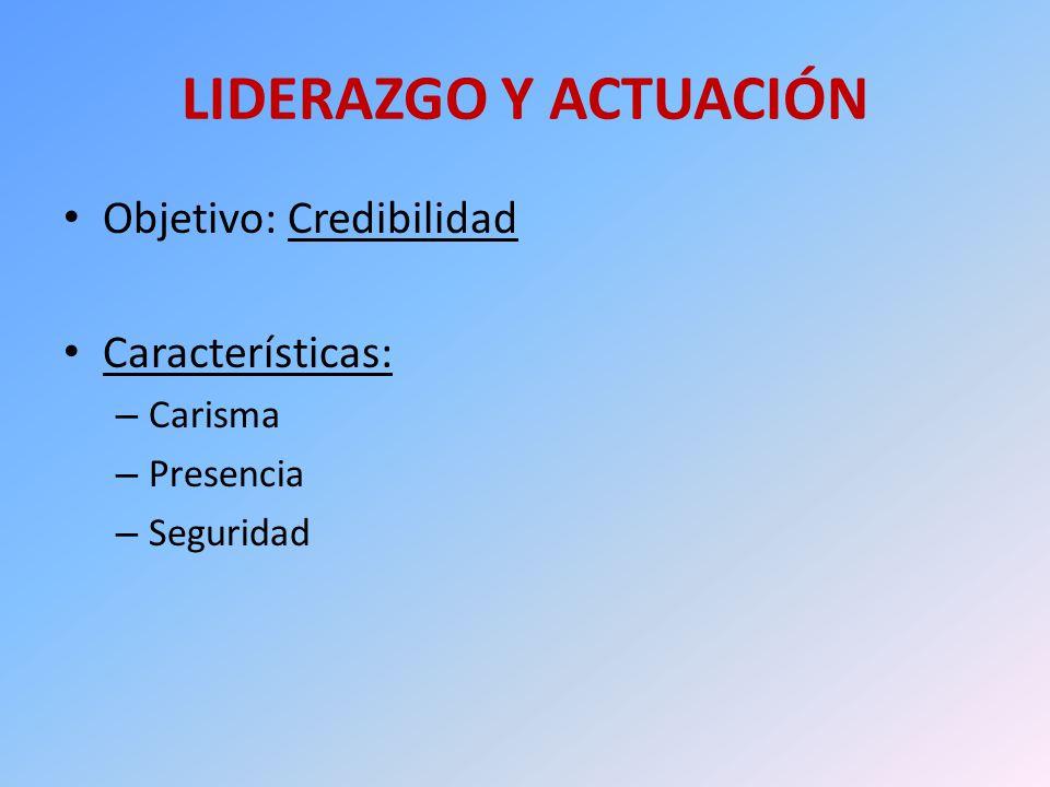 LIDERAZGO Y ACTUACIÓN Objetivo: Credibilidad Características: – Carisma – Presencia – Seguridad
