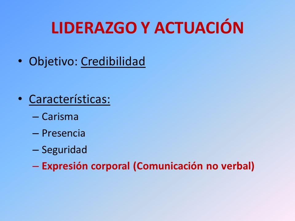 LIDERAZGO Y ACTUACIÓN Objetivo: Credibilidad Características: – Carisma – Presencia – Seguridad – Expresión corporal (Comunicación no verbal)