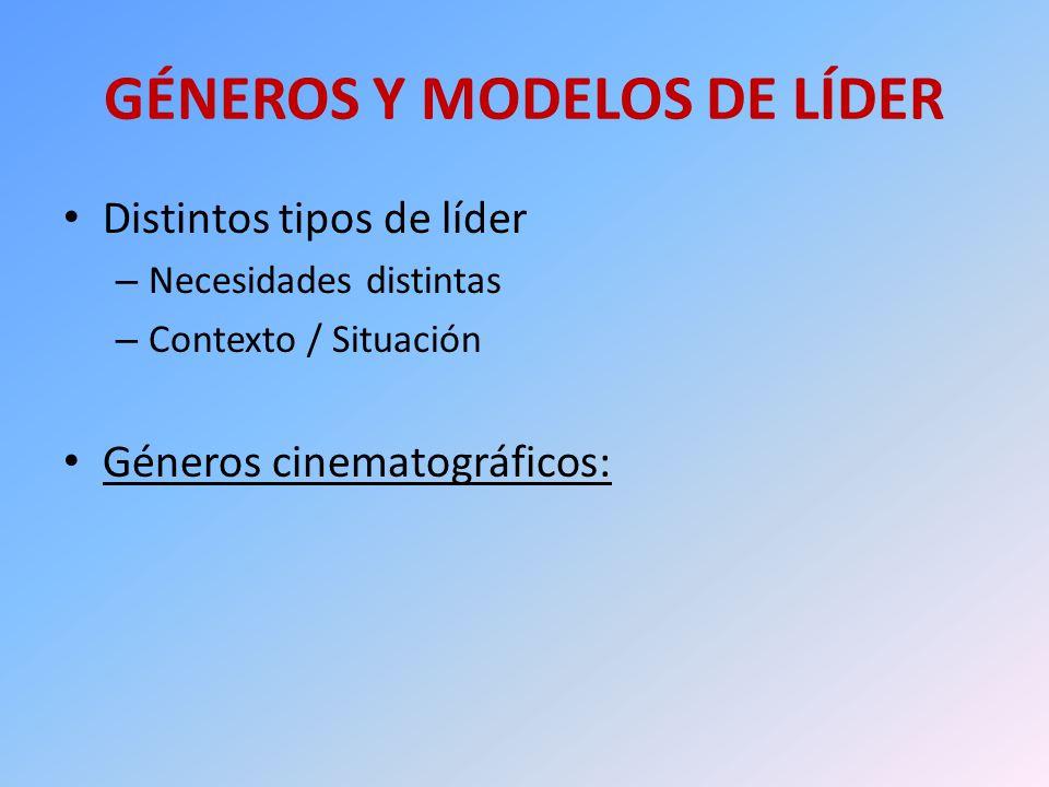 GÉNEROS Y MODELOS DE LÍDER Distintos tipos de líder – Necesidades distintas – Contexto / Situación Géneros cinematográficos: