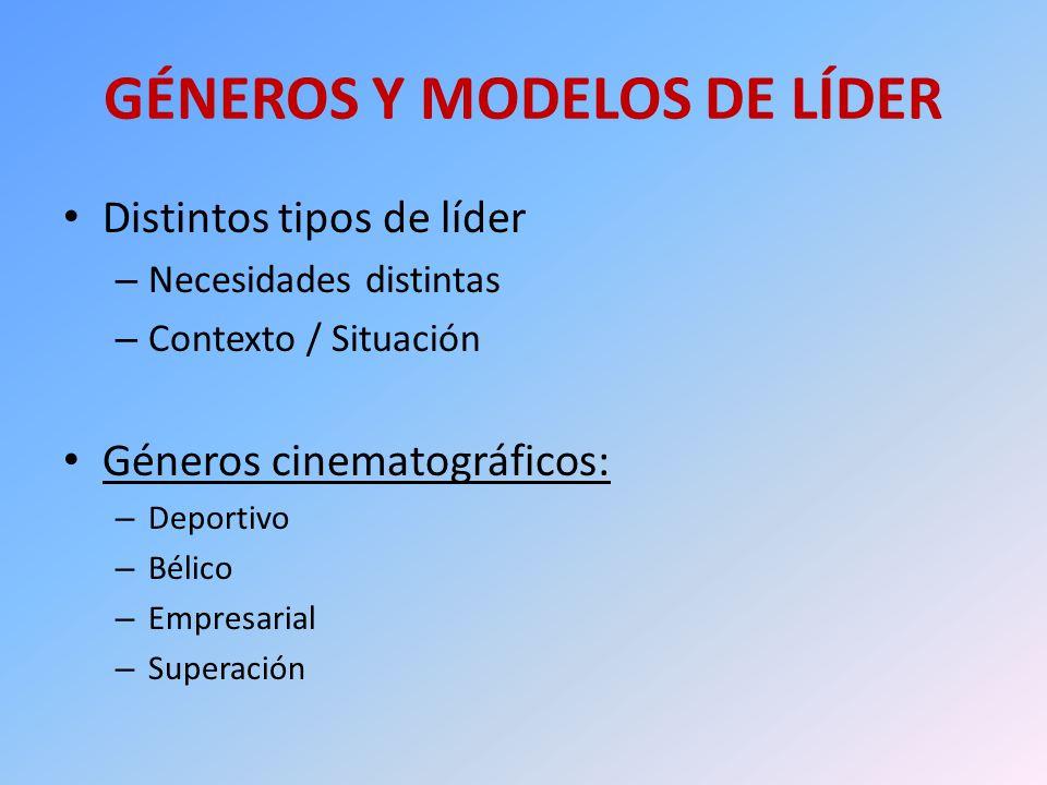 GÉNEROS Y MODELOS DE LÍDER Distintos tipos de líder – Necesidades distintas – Contexto / Situación Géneros cinematográficos: – Deportivo – Bélico – Em