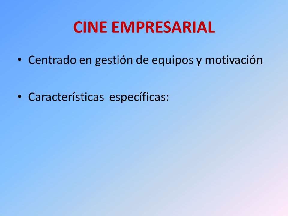 CINE EMPRESARIAL Centrado en gestión de equipos y motivación Características específicas: