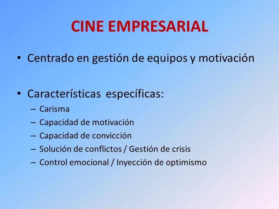 CINE EMPRESARIAL Centrado en gestión de equipos y motivación Características específicas: – Carisma – Capacidad de motivación – Capacidad de convicció