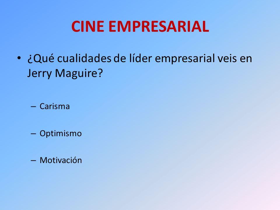 CINE EMPRESARIAL ¿Qué cualidades de líder empresarial veis en Jerry Maguire? – Carisma – Optimismo – Motivación