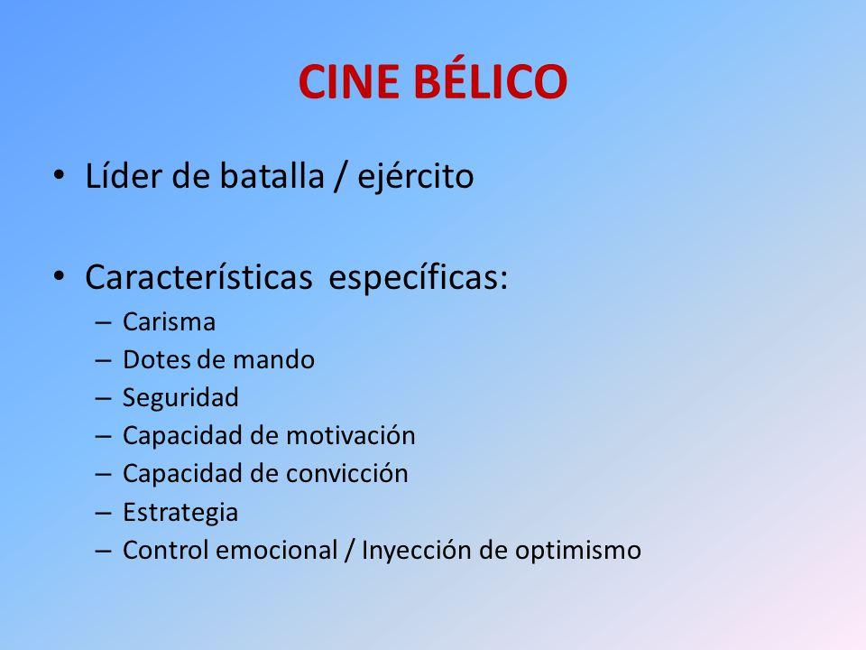 CINE BÉLICO Líder de batalla / ejército Características específicas: – Carisma – Dotes de mando – Seguridad – Capacidad de motivación – Capacidad de c