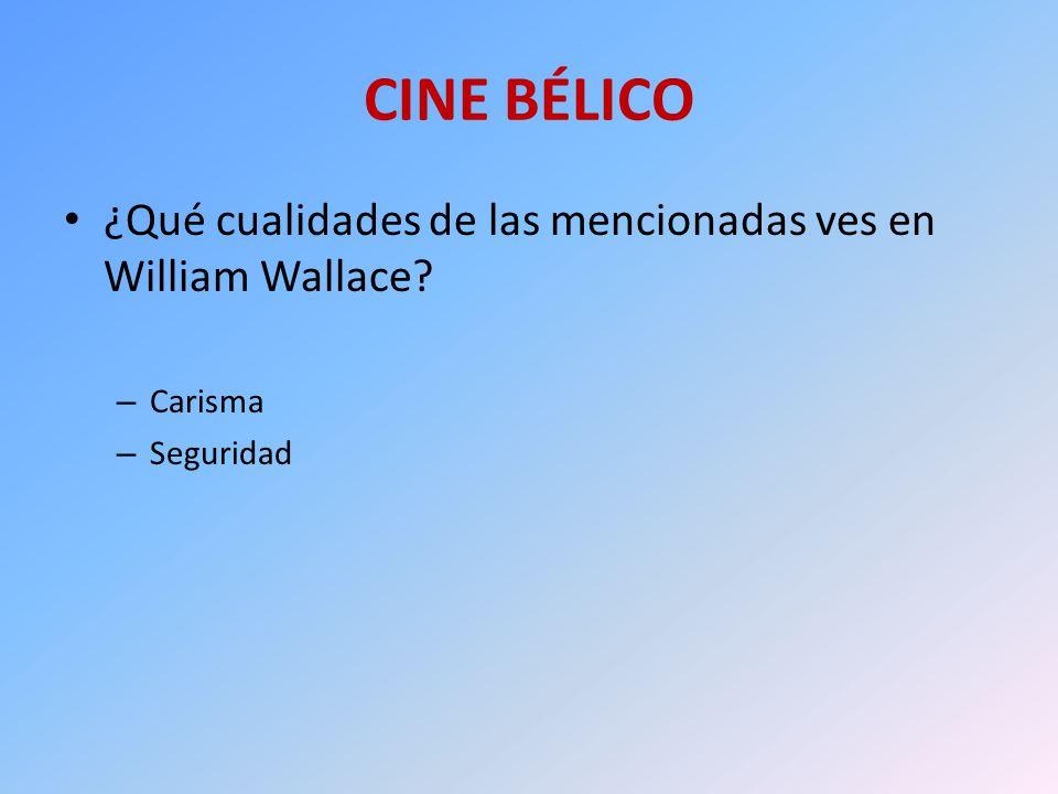 CINE BÉLICO ¿Qué cualidades de las mencionadas ves en William Wallace? – Carisma – Seguridad