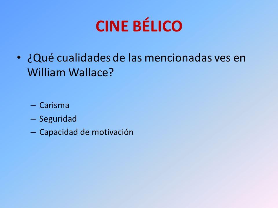 CINE BÉLICO ¿Qué cualidades de las mencionadas ves en William Wallace? – Carisma – Seguridad – Capacidad de motivación