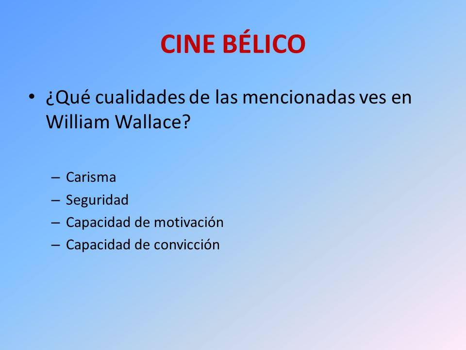 CINE BÉLICO ¿Qué cualidades de las mencionadas ves en William Wallace? – Carisma – Seguridad – Capacidad de motivación – Capacidad de convicción