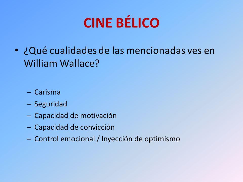 CINE BÉLICO ¿Qué cualidades de las mencionadas ves en William Wallace? – Carisma – Seguridad – Capacidad de motivación – Capacidad de convicción – Con