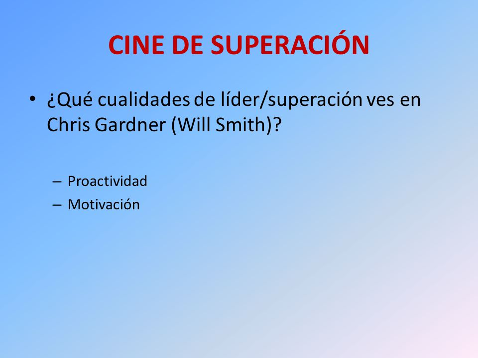 CINE DE SUPERACIÓN ¿Qué cualidades de líder/superación ves en Chris Gardner (Will Smith)? – Proactividad – Motivación