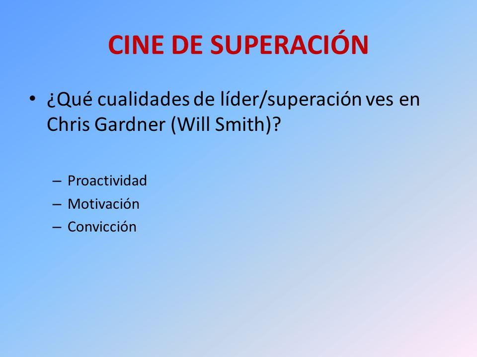 CINE DE SUPERACIÓN ¿Qué cualidades de líder/superación ves en Chris Gardner (Will Smith)? – Proactividad – Motivación – Convicción