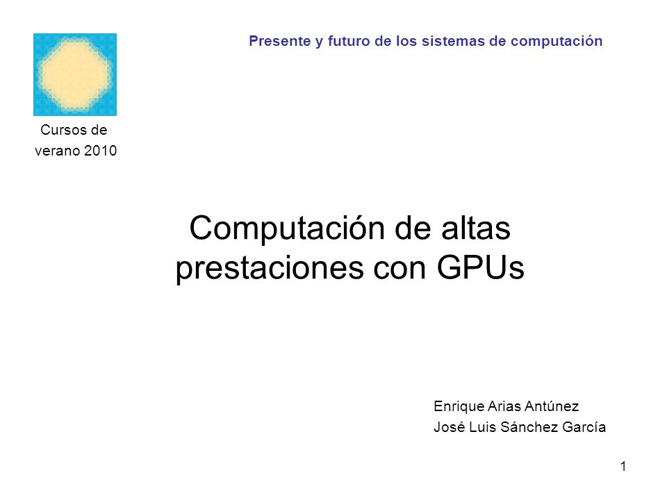 Computación de altas prestaciones con GPUs Cursos de verano 2010 Enrique Arias Antúnez José Luis Sánchez García Presente y futuro de los sistemas de c