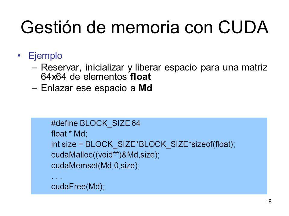 Ejemplo –Reservar, inicializar y liberar espacio para una matriz 64x64 de elementos float –Enlazar ese espacio a Md Gestión de memoria con CUDA #defin