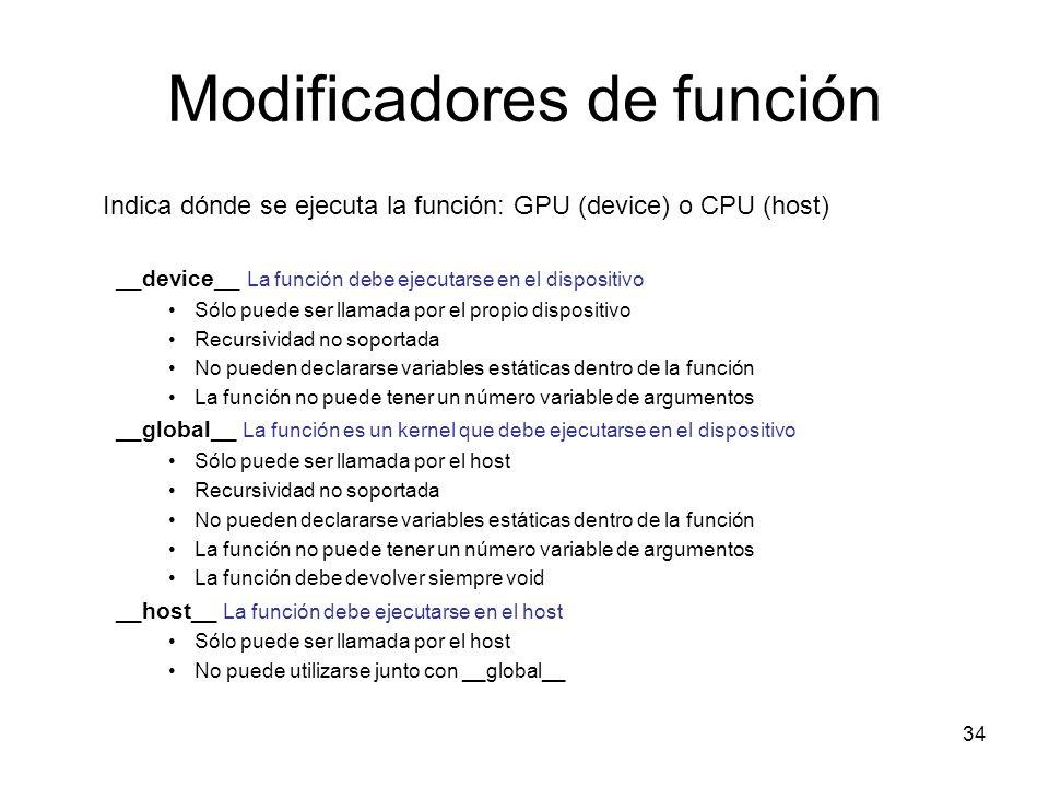 Modificadores de función Indica dónde se ejecuta la función: GPU (device) o CPU (host) __device__ La función debe ejecutarse en el dispositivo Sólo pu