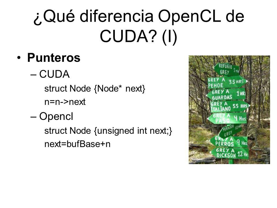 ¿Qué diferencia OpenCL de CUDA? (I) Punteros –CUDA struct Node {Node* next} n=n->next –Opencl struct Node {unsigned int next;} next=bufBase+n