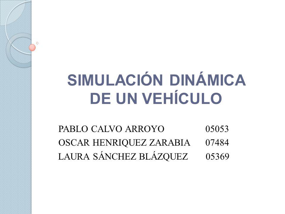 SIMULACIÓN DINÁMICA DE UN VEHÍCULO PABLO CALVO ARROYO 05053 OSCAR HENRIQUEZ ZARABIA 07484 LAURA SÁNCHEZ BLÁZQUEZ 05369