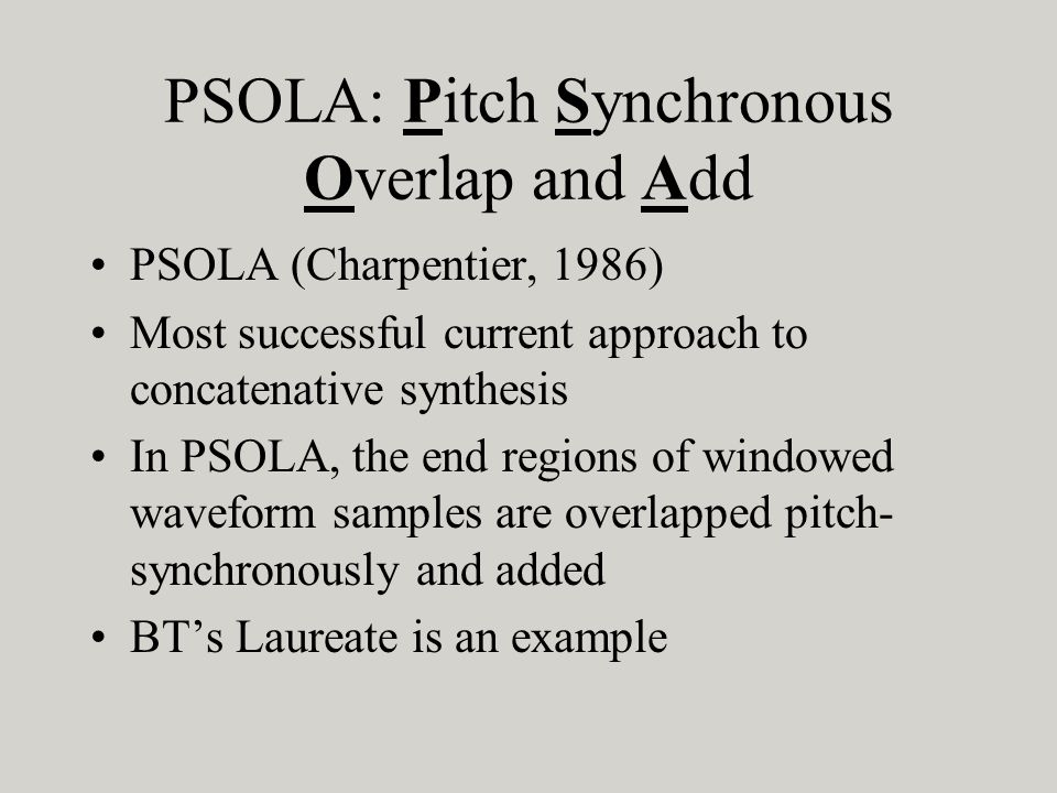 PSOLA: Pitch Synchronous Overlap and Add PSOLA (Charpentier, 1986) Most successful current approach to concatenative synthesis In PSOLA, the end regio