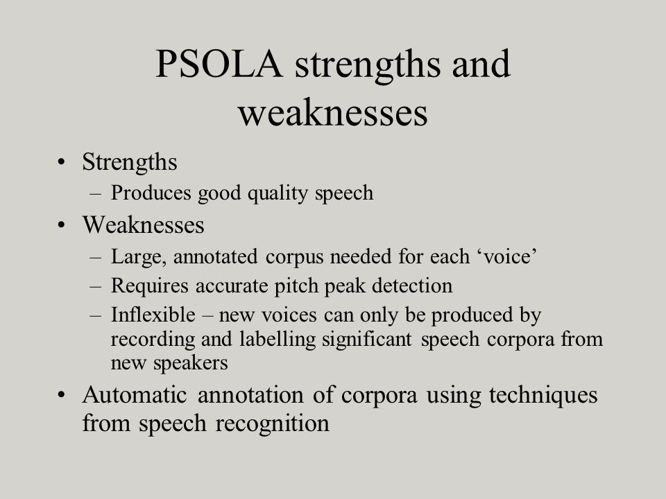 PSOLA strengths and weaknesses Strengths –Produces good quality speech Weaknesses –Large, annotated corpus needed for each voice –Requires accurate pitch peak detection –Inflexible – new voices can only be produced by recording and labelling significant speech corpora from new speakers Automatic annotation of corpora using techniques from speech recognition