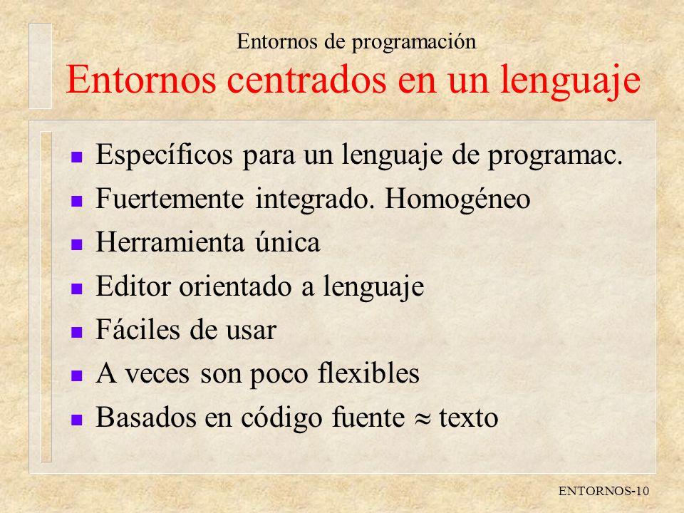 Entornos de programación ENTORNOS-10 Entornos centrados en un lenguaje n Específicos para un lenguaje de programac. n Fuertemente integrado. Homogéneo