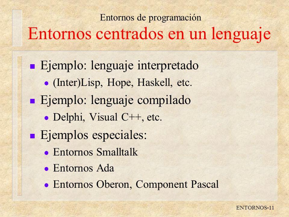 Entornos de programación ENTORNOS-11 Entornos centrados en un lenguaje n Ejemplo: lenguaje interpretado l (Inter)Lisp, Hope, Haskell, etc.