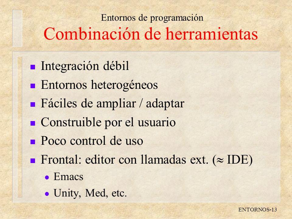Entornos de programación ENTORNOS-13 Combinación de herramientas n Integración débil n Entornos heterogéneos n Fáciles de ampliar / adaptar n Construible por el usuario n Poco control de uso n Frontal: editor con llamadas ext.