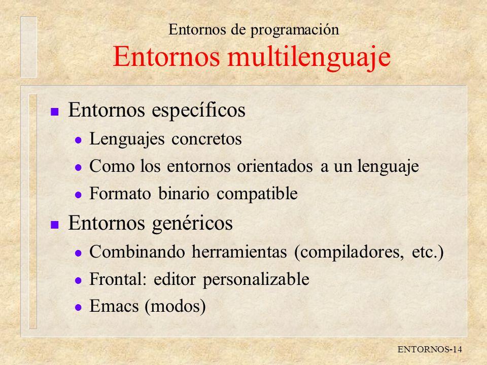 Entornos de programación ENTORNOS-14 Entornos multilenguaje n Entornos específicos l Lenguajes concretos l Como los entornos orientados a un lenguaje l Formato binario compatible n Entornos genéricos l Combinando herramientas (compiladores, etc.) l Frontal: editor personalizable l Emacs (modos)