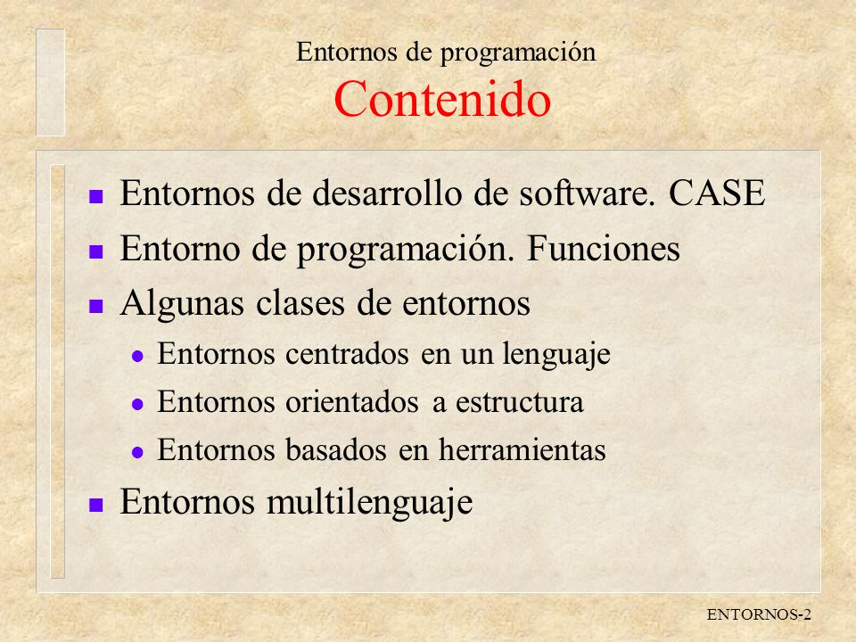 Entornos de programación ENTORNOS-2 Contenido n Entornos de desarrollo de software. CASE n Entorno de programación. Funciones n Algunas clases de ento