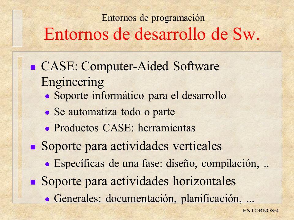 Entornos de programación ENTORNOS-4 Entornos de desarrollo de Sw. n CASE: Computer-Aided Software Engineering l Soporte informático para el desarrollo
