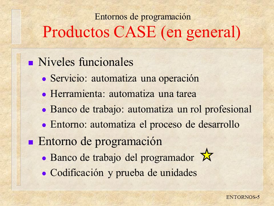 Entornos de programación ENTORNOS-5 Productos CASE (en general) n Niveles funcionales l Servicio: automatiza una operación l Herramienta: automatiza una tarea l Banco de trabajo: automatiza un rol profesional l Entorno: automatiza el proceso de desarrollo n Entorno de programación l Banco de trabajo del programador l Codificación y prueba de unidades