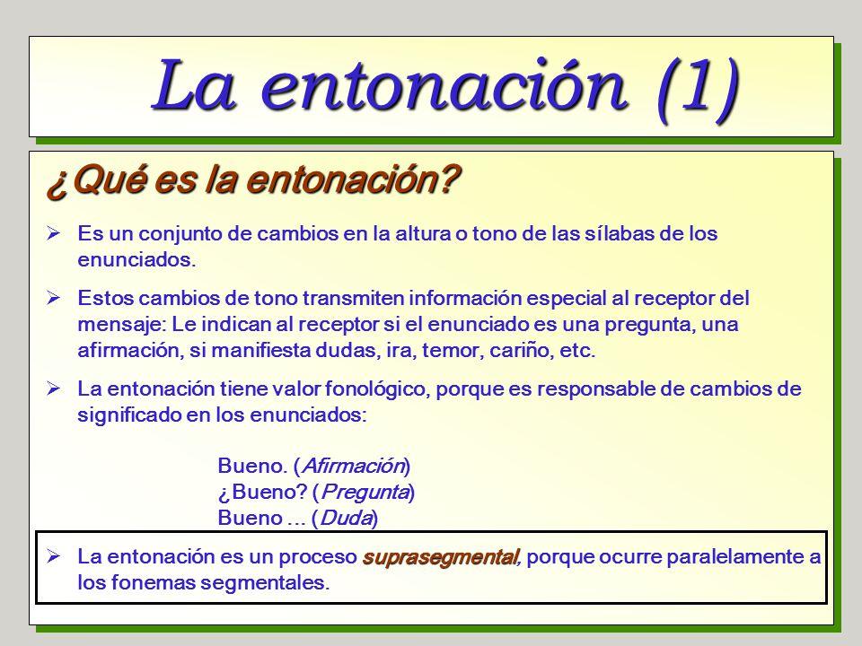 La entonación (1) ¿Qué es la entonación? Es un conjunto de cambios en la altura o tono de las sílabas de los enunciados. Estos cambios de tono transmi