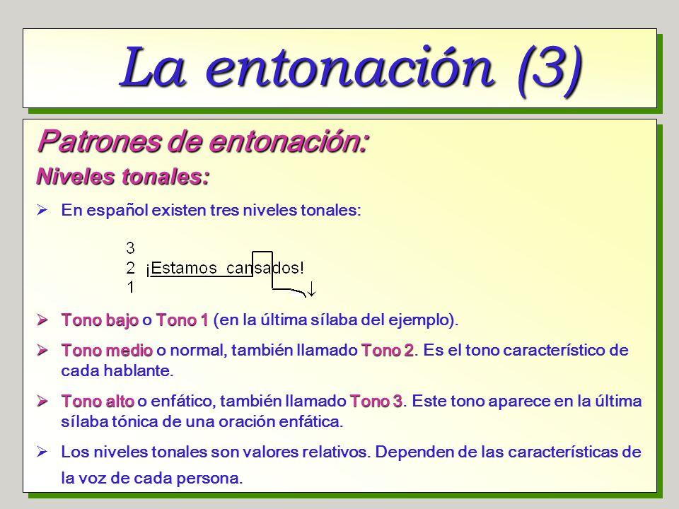 La entonación (3) Patrones de entonación: Niveles tonales: En español existen tres niveles tonales: Tono bajoTono 1 Tono bajo o Tono 1 (en la última s