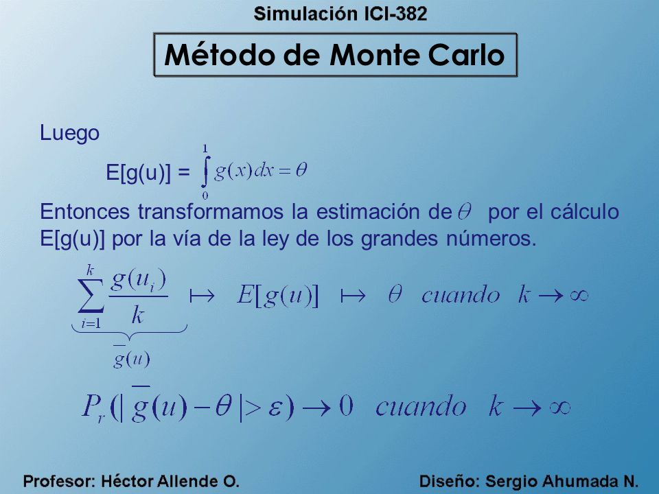 Luego E[g(u)] = Entonces transformamos la estimación de por el cálculo E[g(u)] por la vía de la ley de los grandes números. Método de Monte Carlo
