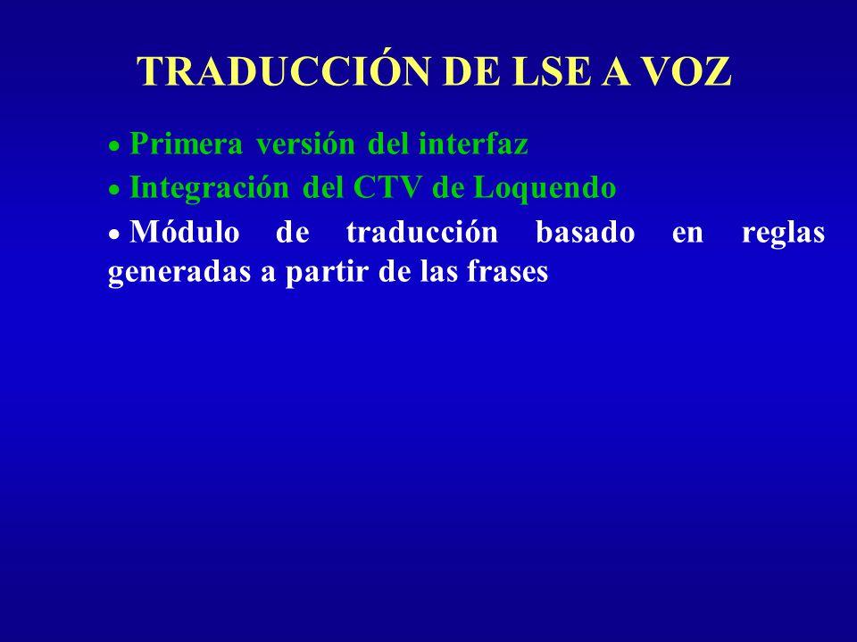 TRADUCCIÓN DE LSE A VOZ Primera versión del interfaz Integración del CTV de Loquendo Módulo de traducción basado en reglas generadas a partir de las f