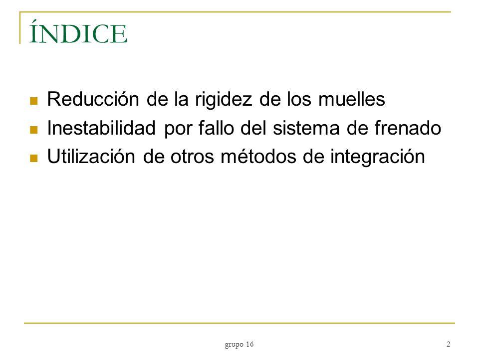 grupo 16 2 ÍNDICE Reducción de la rigidez de los muelles Inestabilidad por fallo del sistema de frenado Utilización de otros métodos de integración