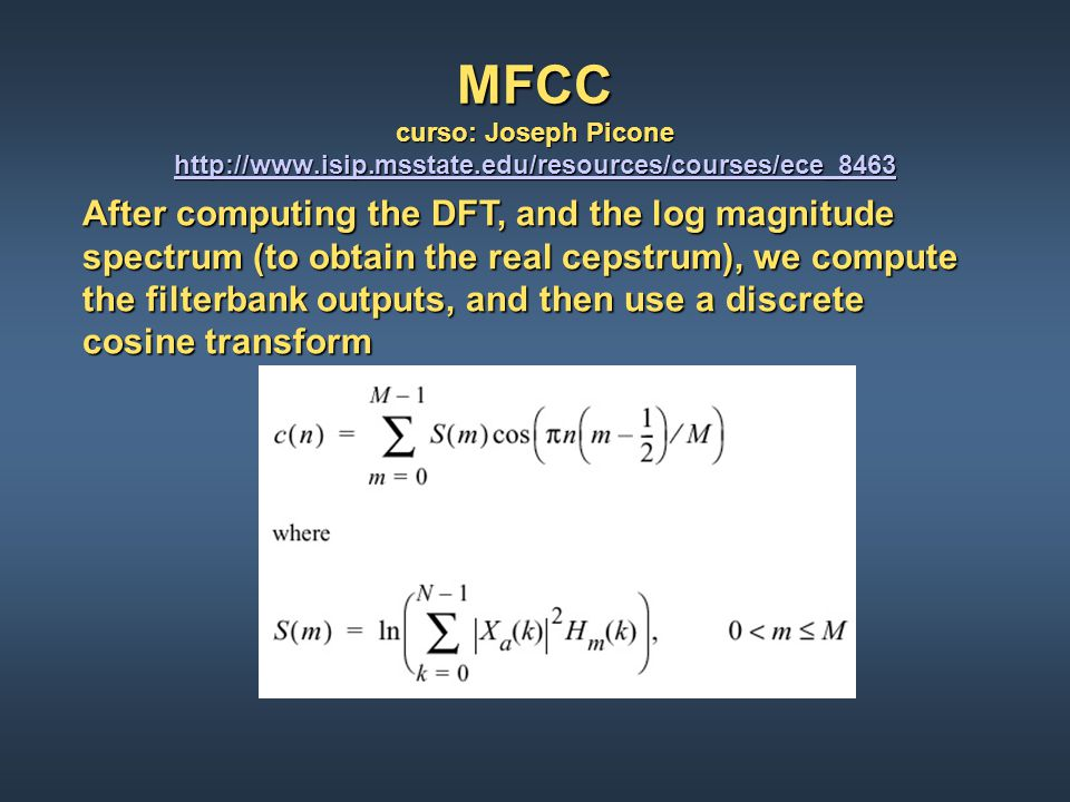 MFCC curso: Joseph Picone http://www.isip.msstate.edu/resources/courses/ece_8463 http://www.isip.msstate.edu/resources/courses/ece_8463 Note that the triangular weighting functions are applied directly to the magnitude spectrum, and then the logarithm is taken after the spectral samples are averaged.