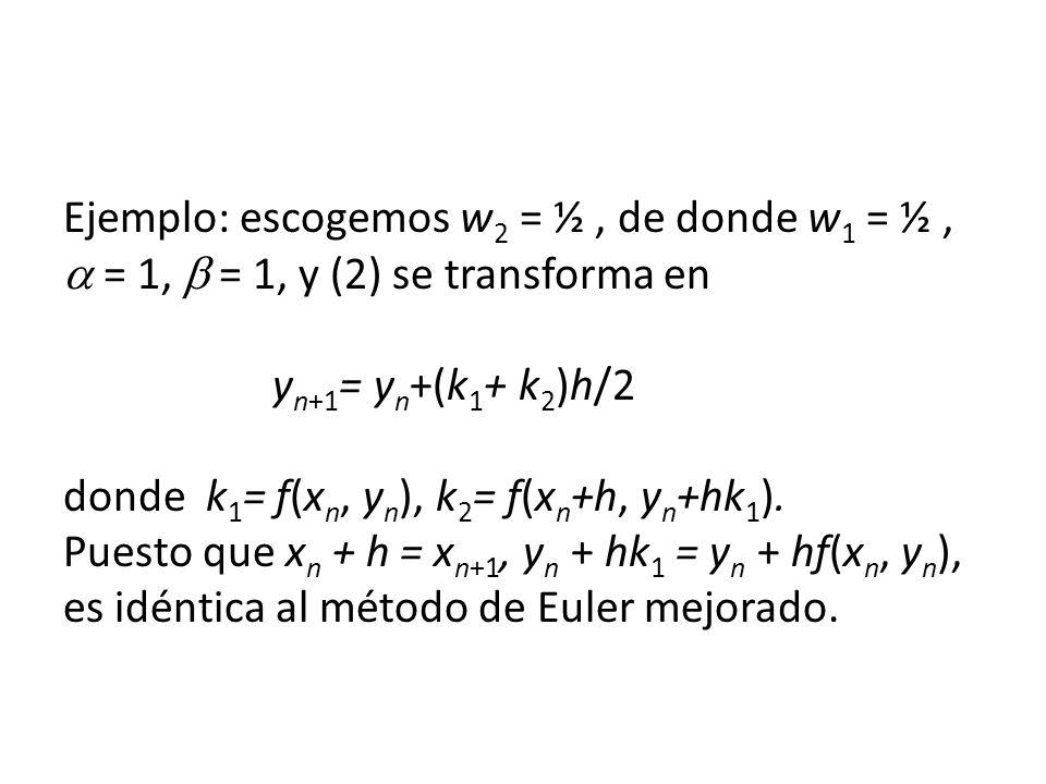 Ejemplo: escogemos w 2 = ½, de donde w 1 = ½, = 1, = 1, y (2) se transforma en y n+1 = y n +(k 1 + k 2 )h/2 donde k 1 = f(x n, y n ), k 2 = f(x n +h, y n +hk 1 ).