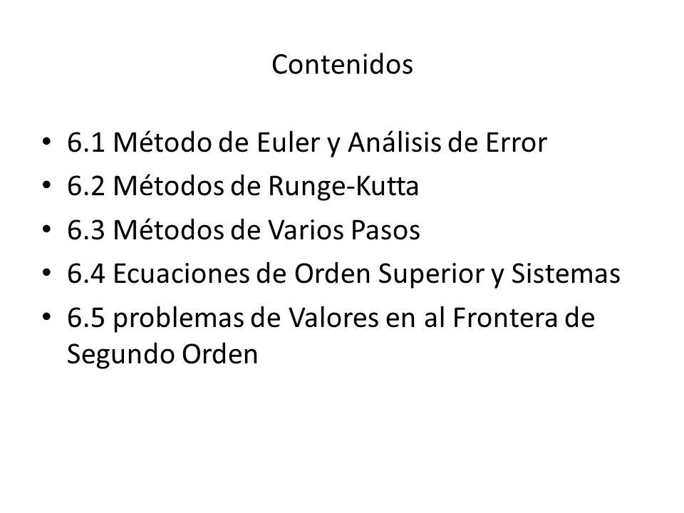 Contenidos 6.1 Método de Euler y Análisis de Error 6.2 Métodos de Runge-Kutta 6.3 Métodos de Varios Pasos 6.4 Ecuaciones de Orden Superior y Sistemas 6.5 problemas de Valores en al Frontera de Segundo Orden