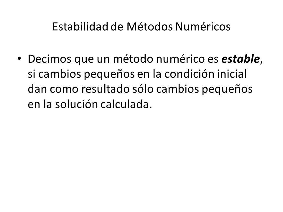 Estabilidad de Métodos Numéricos Decimos que un método numérico es estable, si cambios pequeños en la condición inicial dan como resultado sólo cambios pequeños en la solución calculada.
