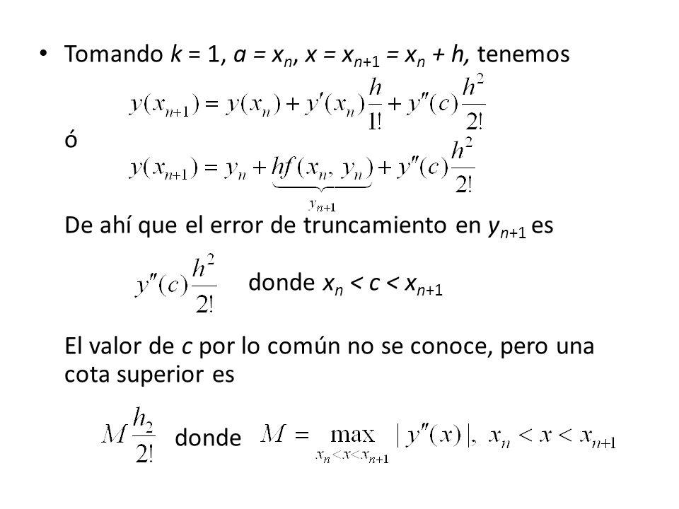 Tomando k = 1, a = x n, x = x n+1 = x n + h, tenemos ó De ahí que el error de truncamiento en y n+1 es donde x n < c < x n+1 El valor de c por lo común no se conoce, pero una cota superior es donde