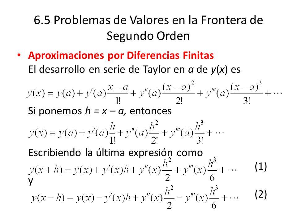 6.5 Problemas de Valores en la Frontera de Segundo Orden Aproximaciones por Diferencias Finitas El desarrollo en serie de Taylor en a de y(x) es Si ponemos h = x – a, entonces Escribiendo la última expresión como (1) y (2)