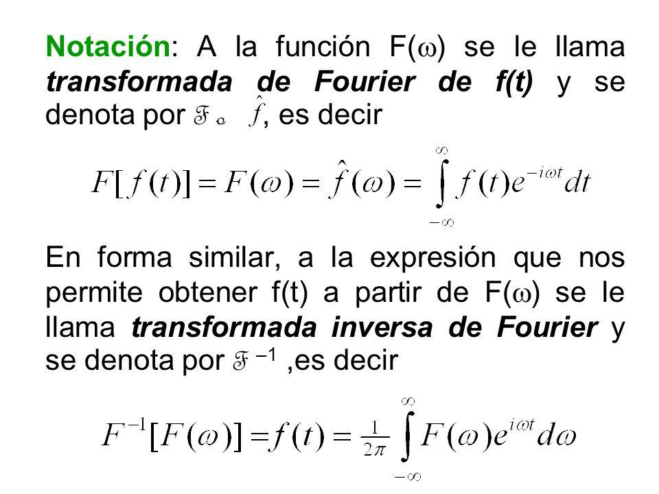 Notación: A la función F( ) se le llama transformada de Fourier de f(t) y se denota por F o, es decir En forma similar, a la expresión que nos permite